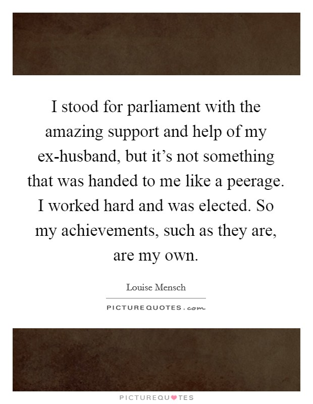I stood for parliament with the amazing support and help of my ex-husband, but it's not something that was handed to me like a peerage. I worked hard and was elected. So my achievements, such as they are, are my own Picture Quote #1