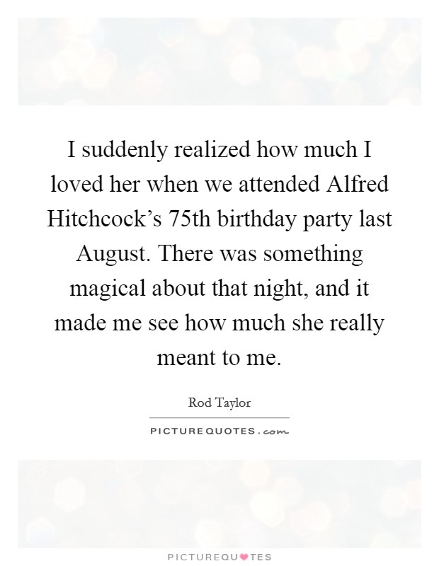 I suddenly realized how much I loved her when we attended Alfred Hitchcock's 75th birthday party last August. There was something magical about that night, and it made me see how much she really meant to me Picture Quote #1