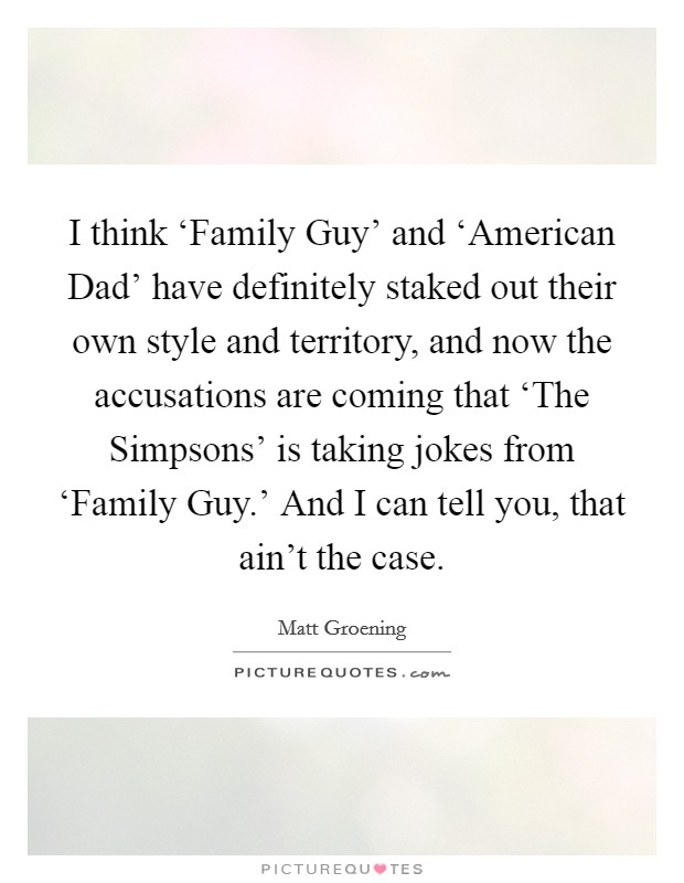 I think 'Family Guy' and 'American Dad' have definitely staked out their own style and territory, and now the accusations are coming that 'The Simpsons' is taking jokes from 'Family Guy.' And I can tell you, that ain't the case Picture Quote #1