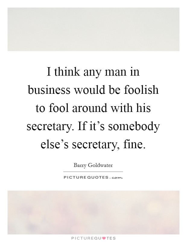 I think any man in business would be foolish to fool around with his secretary. If it's somebody else's secretary, fine Picture Quote #1