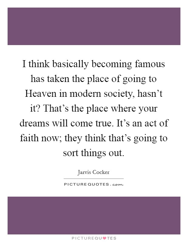I think basically becoming famous has taken the place of going to Heaven in modern society, hasn't it? That's the place where your dreams will come true. It's an act of faith now; they think that's going to sort things out Picture Quote #1