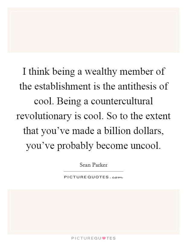 I think being a wealthy member of the establishment is the antithesis of cool. Being a countercultural revolutionary is cool. So to the extent that you've made a billion dollars, you've probably become uncool Picture Quote #1