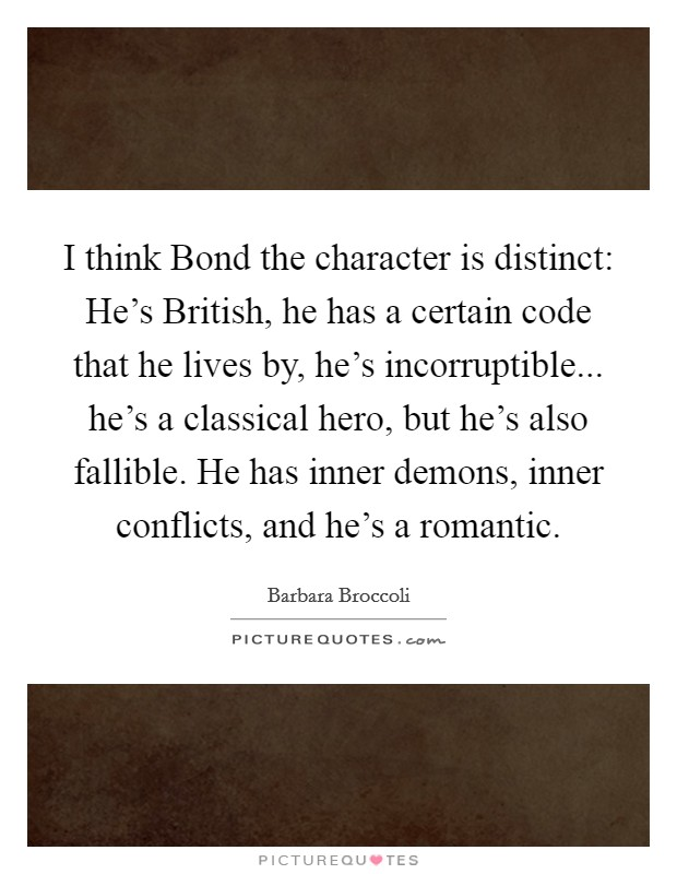 I think Bond the character is distinct: He's British, he has a certain code that he lives by, he's incorruptible... he's a classical hero, but he's also fallible. He has inner demons, inner conflicts, and he's a romantic Picture Quote #1
