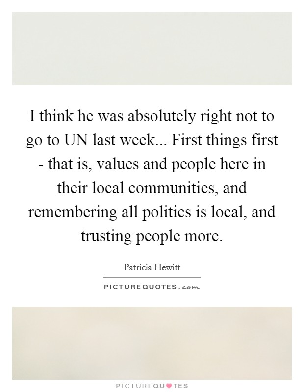 I think he was absolutely right not to go to UN last week... First things first - that is, values and people here in their local communities, and remembering all politics is local, and trusting people more Picture Quote #1