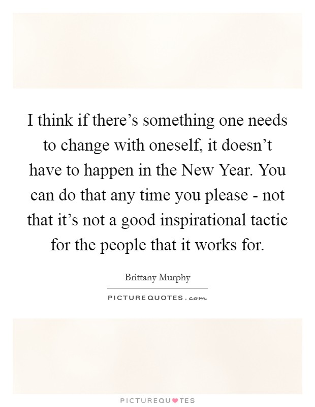 I think if there's something one needs to change with oneself, it doesn't have to happen in the New Year. You can do that any time you please - not that it's not a good inspirational tactic for the people that it works for Picture Quote #1