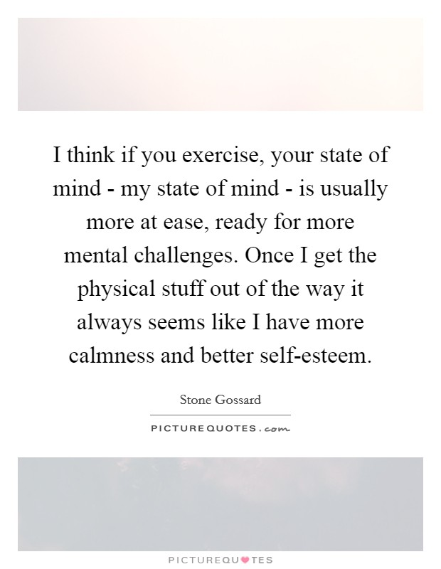 I think if you exercise, your state of mind - my state of mind - is usually more at ease, ready for more mental challenges. Once I get the physical stuff out of the way it always seems like I have more calmness and better self-esteem Picture Quote #1