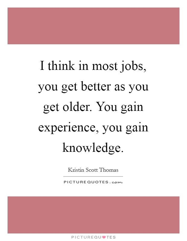 I think in most jobs, you get better as you get older. You gain experience, you gain knowledge Picture Quote #1