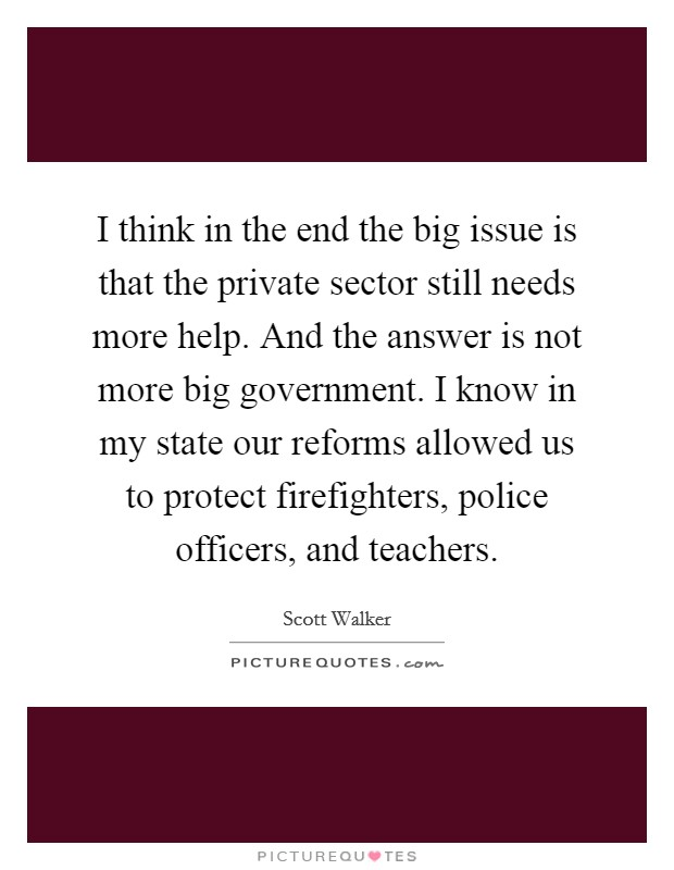 I think in the end the big issue is that the private sector still needs more help. And the answer is not more big government. I know in my state our reforms allowed us to protect firefighters, police officers, and teachers Picture Quote #1