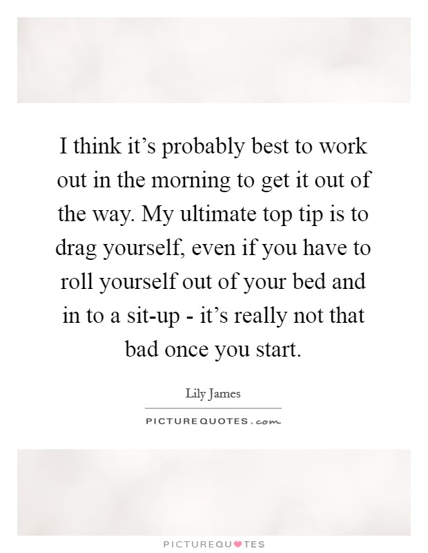 I think it's probably best to work out in the morning to get it out of the way. My ultimate top tip is to drag yourself, even if you have to roll yourself out of your bed and in to a sit-up - it's really not that bad once you start Picture Quote #1
