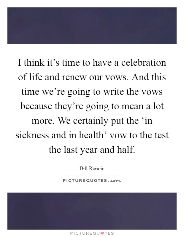I think it's time to have a celebration of life and renew our vows. And this time we're going to write the vows because they're going to mean a lot more. We certainly put the 'in sickness and in health' vow to the test the last year and half Picture Quote #1