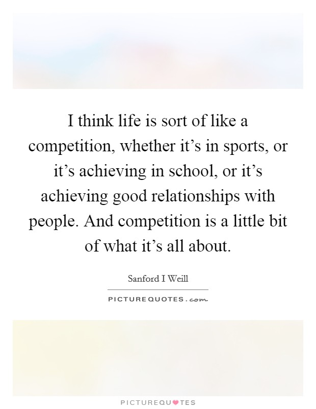 I think life is sort of like a competition, whether it's in sports, or it's achieving in school, or it's achieving good relationships with people. And competition is a little bit of what it's all about Picture Quote #1