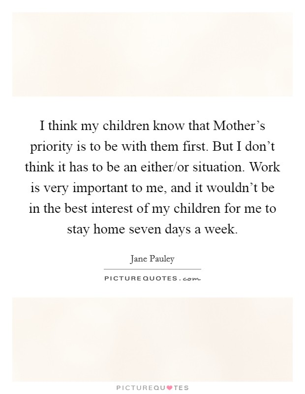 I think my children know that Mother's priority is to be with them first. But I don't think it has to be an either/or situation. Work is very important to me, and it wouldn't be in the best interest of my children for me to stay home seven days a week Picture Quote #1
