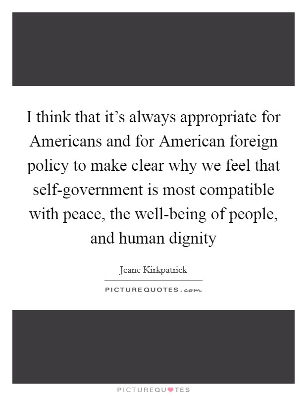 I think that it's always appropriate for Americans and for American foreign policy to make clear why we feel that self-government is most compatible with peace, the well-being of people, and human dignity Picture Quote #1