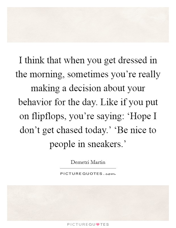 I think that when you get dressed in the morning, sometimes you're really making a decision about your behavior for the day. Like if you put on flipflops, you're saying: 'Hope I don't get chased today.' 'Be nice to people in sneakers.' Picture Quote #1