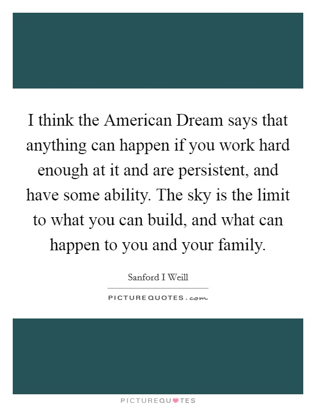 I think the American Dream says that anything can happen if you work hard enough at it and are persistent, and have some ability. The sky is the limit to what you can build, and what can happen to you and your family Picture Quote #1