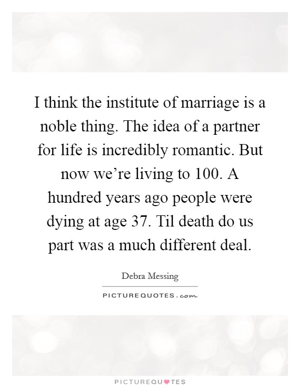 I think the institute of marriage is a noble thing. The idea of a partner for life is incredibly romantic. But now we're living to 100. A hundred years ago people were dying at age 37. Til death do us part was a much different deal Picture Quote #1