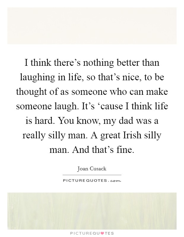 I think there's nothing better than laughing in life, so that's nice, to be thought of as someone who can make someone laugh. It's 'cause I think life is hard. You know, my dad was a really silly man. A great Irish silly man. And that's fine Picture Quote #1