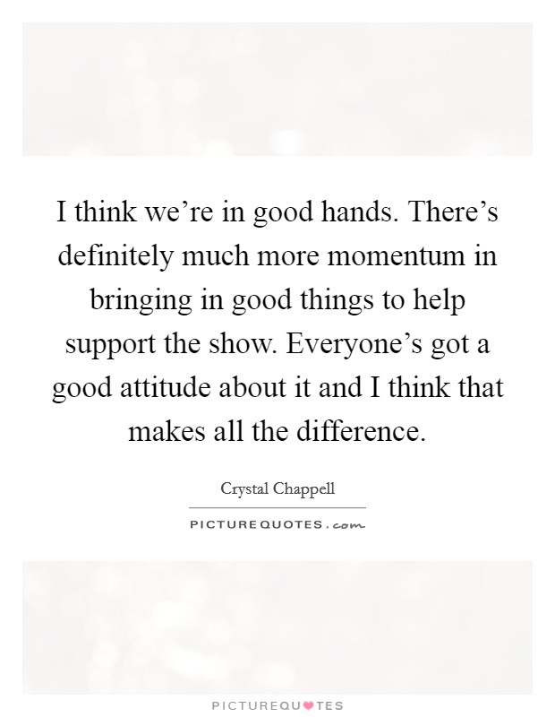 I think we're in good hands. There's definitely much more momentum in bringing in good things to help support the show. Everyone's got a good attitude about it and I think that makes all the difference Picture Quote #1