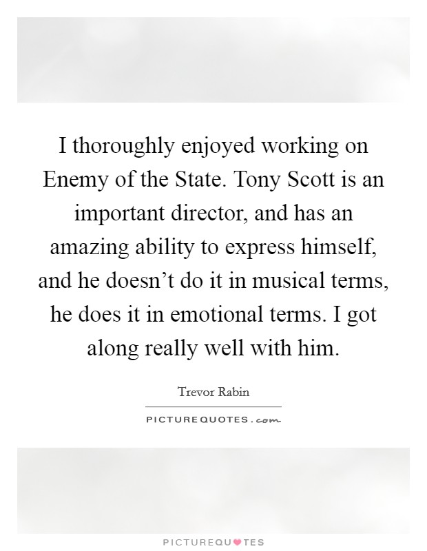 I thoroughly enjoyed working on Enemy of the State. Tony Scott is an important director, and has an amazing ability to express himself, and he doesn't do it in musical terms, he does it in emotional terms. I got along really well with him Picture Quote #1