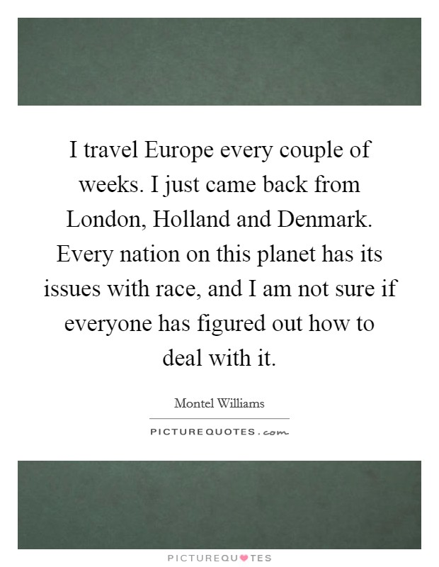I travel Europe every couple of weeks. I just came back from London, Holland and Denmark. Every nation on this planet has its issues with race, and I am not sure if everyone has figured out how to deal with it Picture Quote #1