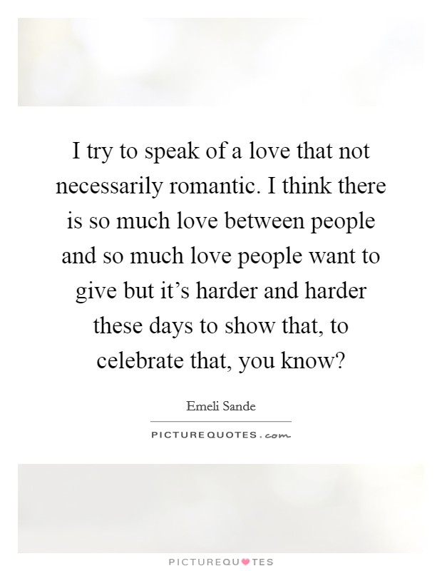I try to speak of a love that not necessarily romantic. I think there is so much love between people and so much love people want to give but it's harder and harder these days to show that, to celebrate that, you know? Picture Quote #1