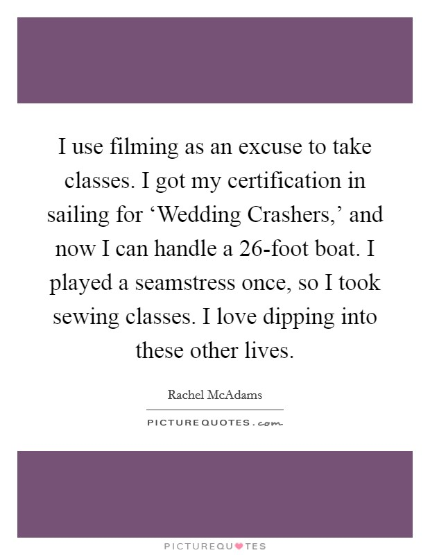 I use filming as an excuse to take classes. I got my certification in sailing for 'Wedding Crashers,' and now I can handle a 26-foot boat. I played a seamstress once, so I took sewing classes. I love dipping into these other lives Picture Quote #1