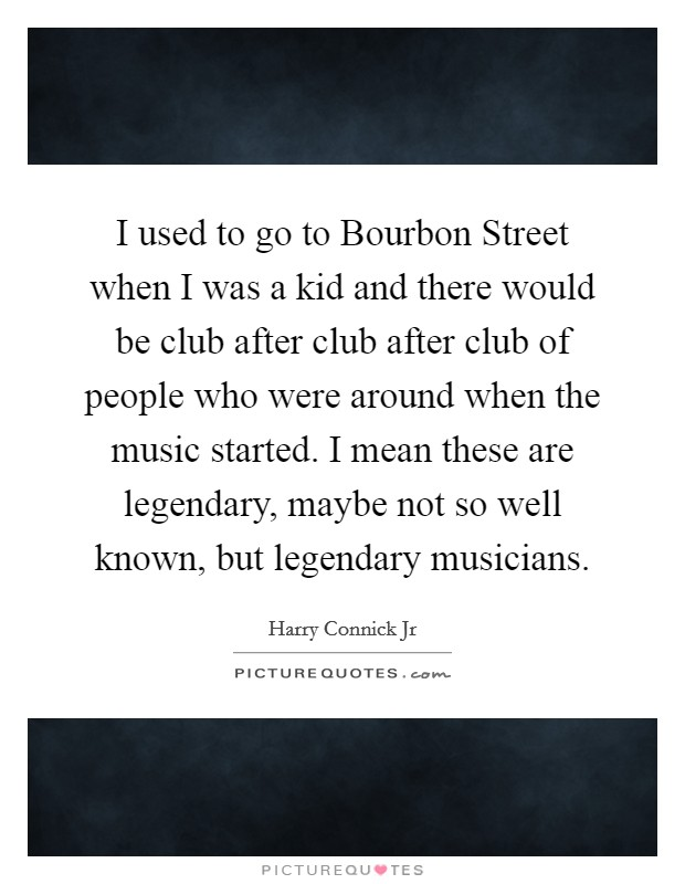 I used to go to Bourbon Street when I was a kid and there would be club after club after club of people who were around when the music started. I mean these are legendary, maybe not so well known, but legendary musicians Picture Quote #1