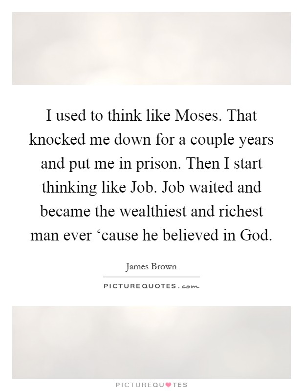 I used to think like Moses. That knocked me down for a couple years and put me in prison. Then I start thinking like Job. Job waited and became the wealthiest and richest man ever 'cause he believed in God Picture Quote #1