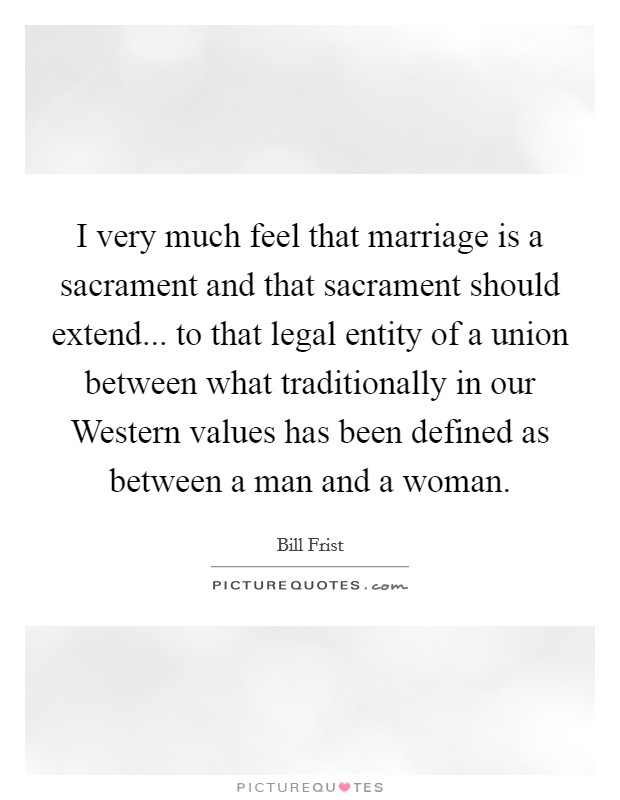 I very much feel that marriage is a sacrament and that sacrament should extend... to that legal entity of a union between what traditionally in our Western values has been defined as between a man and a woman Picture Quote #1