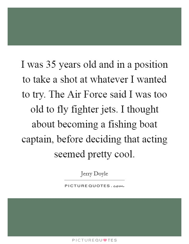 I was 35 years old and in a position to take a shot at whatever I wanted to try. The Air Force said I was too old to fly fighter jets. I thought about becoming a fishing boat captain, before deciding that acting seemed pretty cool Picture Quote #1