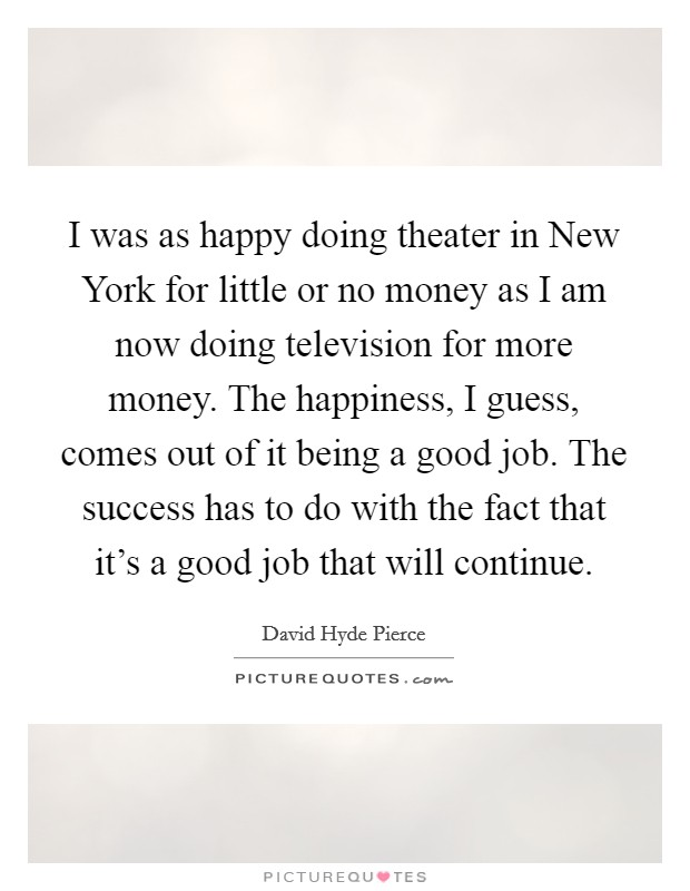 I was as happy doing theater in New York for little or no money as I am now doing television for more money. The happiness, I guess, comes out of it being a good job. The success has to do with the fact that it's a good job that will continue Picture Quote #1