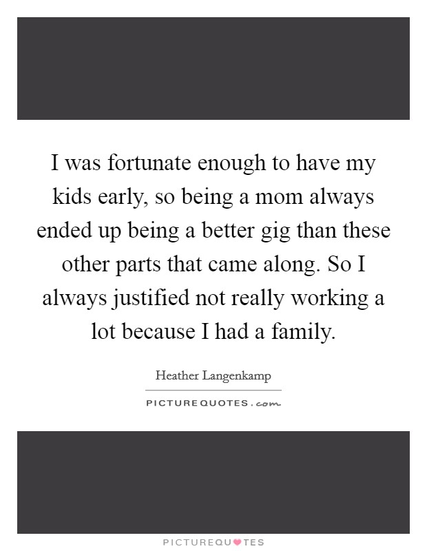 I was fortunate enough to have my kids early, so being a mom always ended up being a better gig than these other parts that came along. So I always justified not really working a lot because I had a family Picture Quote #1