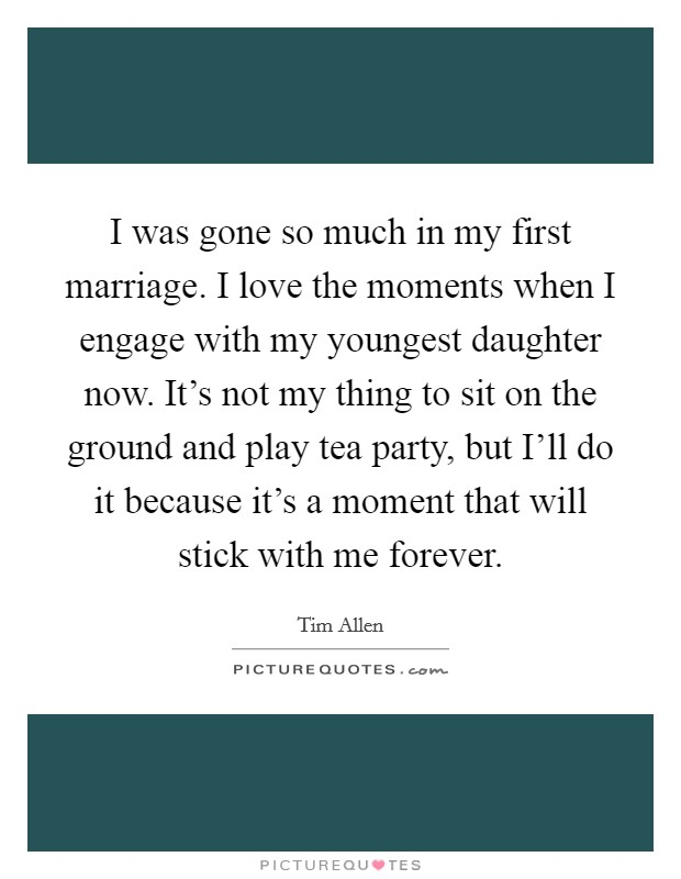 I was gone so much in my first marriage. I love the moments when I engage with my youngest daughter now. It's not my thing to sit on the ground and play tea party, but I'll do it because it's a moment that will stick with me forever Picture Quote #1