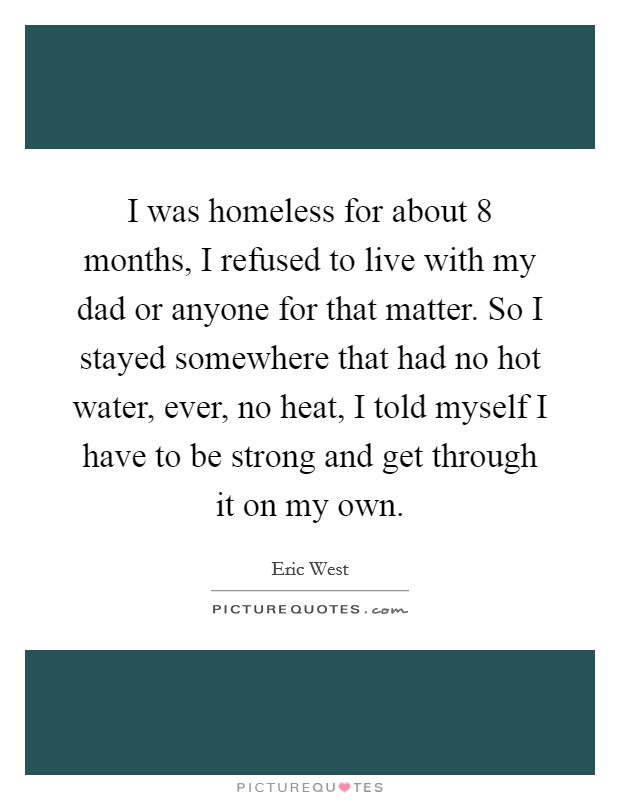 I was homeless for about 8 months, I refused to live with my dad or anyone for that matter. So I stayed somewhere that had no hot water, ever, no heat, I told myself I have to be strong and get through it on my own Picture Quote #1