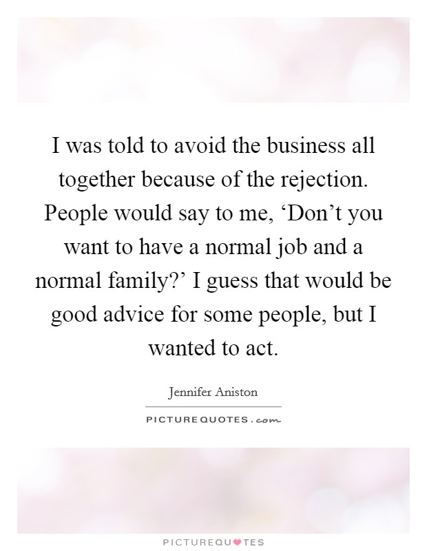 I was told to avoid the business all together because of the rejection. People would say to me, 'Don't you want to have a normal job and a normal family?' I guess that would be good advice for some people, but I wanted to act Picture Quote #1