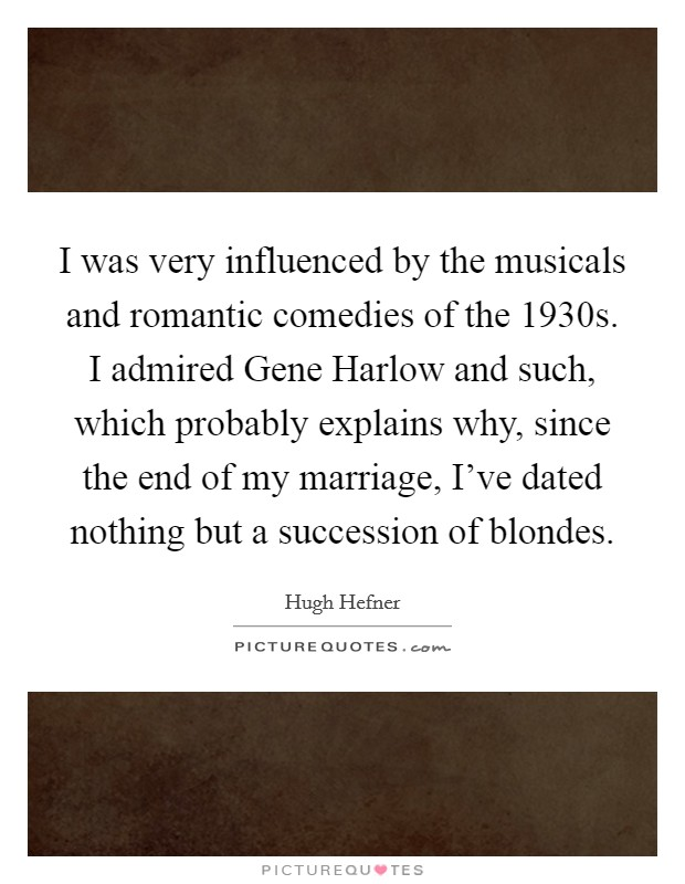 I was very influenced by the musicals and romantic comedies of the 1930s. I admired Gene Harlow and such, which probably explains why, since the end of my marriage, I've dated nothing but a succession of blondes Picture Quote #1
