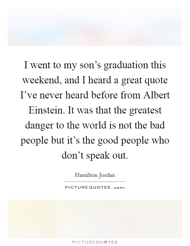 I went to my son's graduation this weekend, and I heard a great quote I've never heard before from Albert Einstein. It was that the greatest danger to the world is not the bad people but it's the good people who don't speak out Picture Quote #1