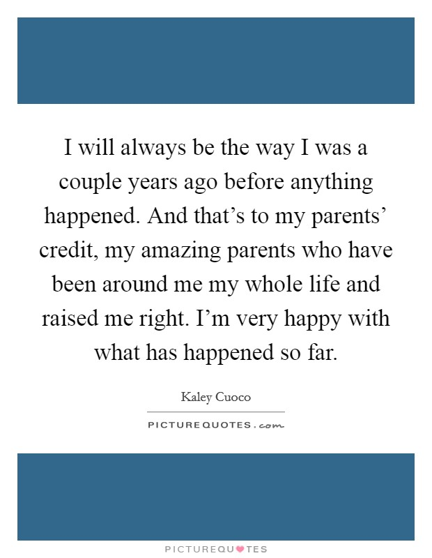 I will always be the way I was a couple years ago before anything happened. And that's to my parents' credit, my amazing parents who have been around me my whole life and raised me right. I'm very happy with what has happened so far Picture Quote #1