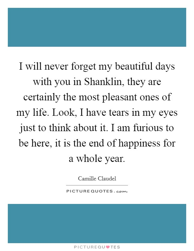 I will never forget my beautiful days with you in Shanklin, they are certainly the most pleasant ones of my life. Look, I have tears in my eyes just to think about it. I am furious to be here, it is the end of happiness for a whole year Picture Quote #1