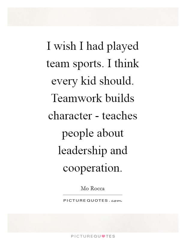 I wish I had played team sports. I think every kid should. Teamwork builds character - teaches people about leadership and cooperation Picture Quote #1