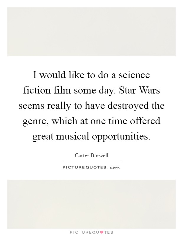I would like to do a science fiction film some day. Star Wars seems really to have destroyed the genre, which at one time offered great musical opportunities Picture Quote #1