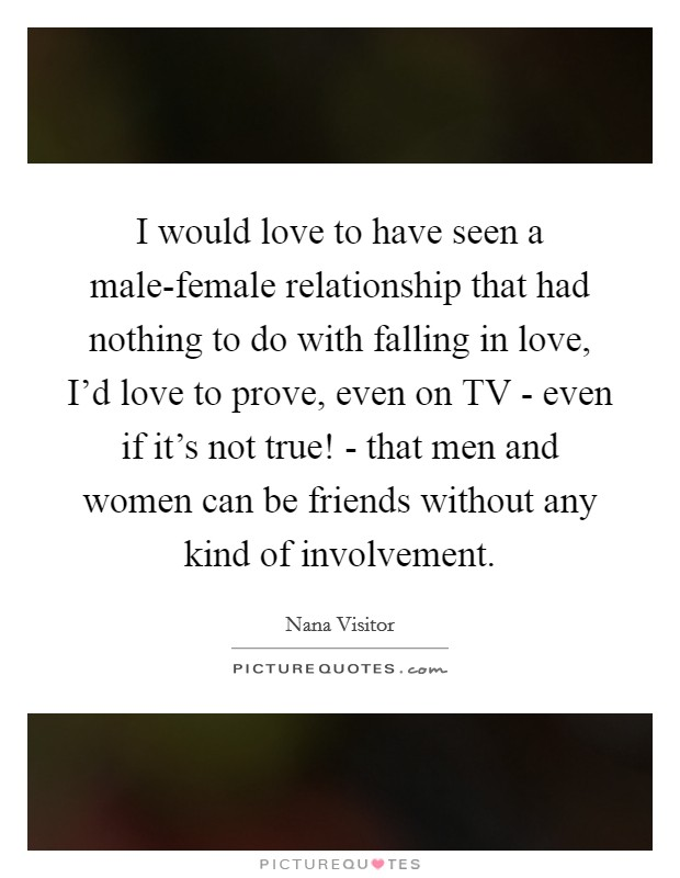 I would love to have seen a male-female relationship that had nothing to do with falling in love, I'd love to prove, even on TV - even if it's not true! - that men and women can be friends without any kind of involvement Picture Quote #1