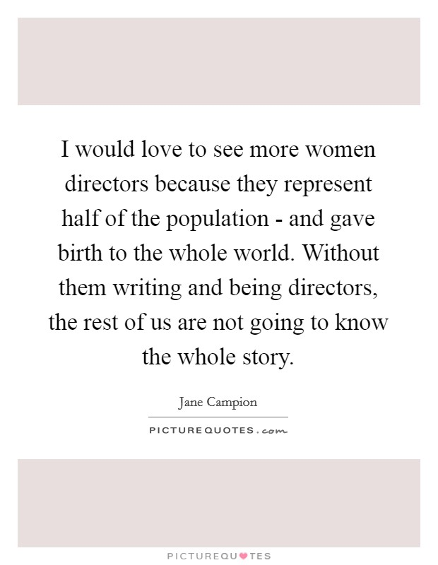 I would love to see more women directors because they represent half of the population - and gave birth to the whole world. Without them writing and being directors, the rest of us are not going to know the whole story Picture Quote #1