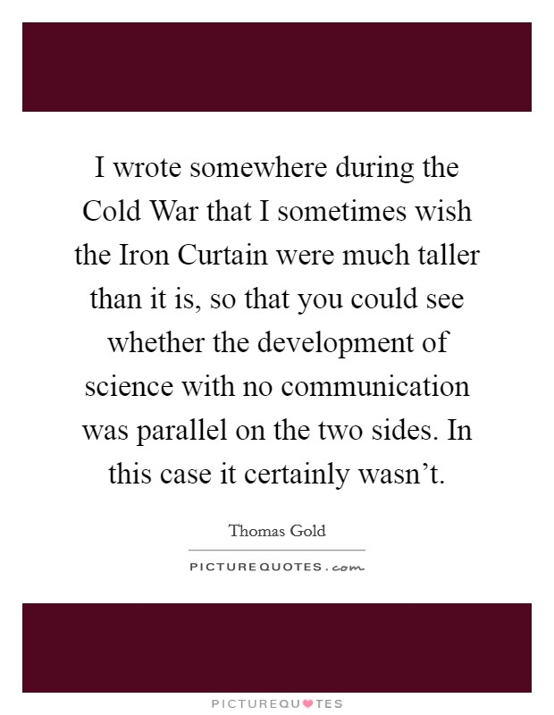 I wrote somewhere during the Cold War that I sometimes wish the Iron Curtain were much taller than it is, so that you could see whether the development of science with no communication was parallel on the two sides. In this case it certainly wasn't Picture Quote #1