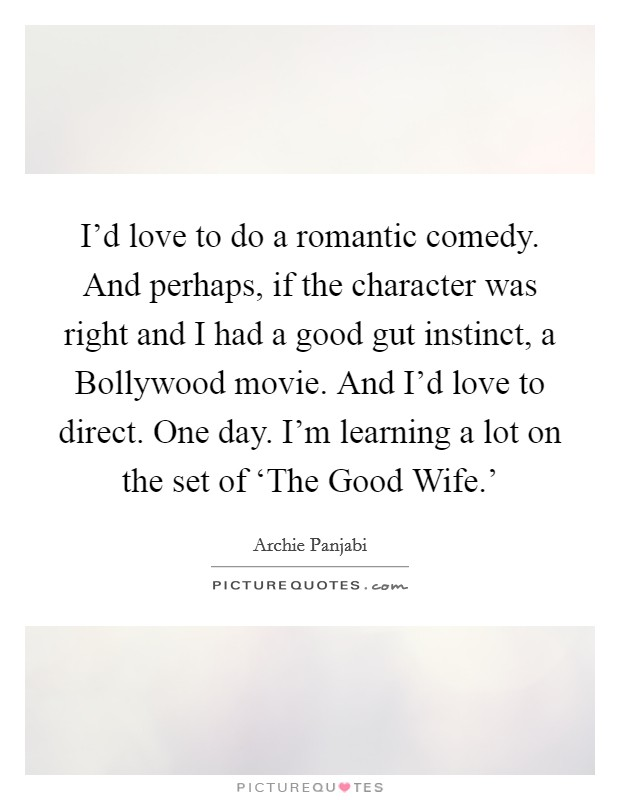 I'd love to do a romantic comedy. And perhaps, if the character was right and I had a good gut instinct, a Bollywood movie. And I'd love to direct. One day. I'm learning a lot on the set of 'The Good Wife.' Picture Quote #1