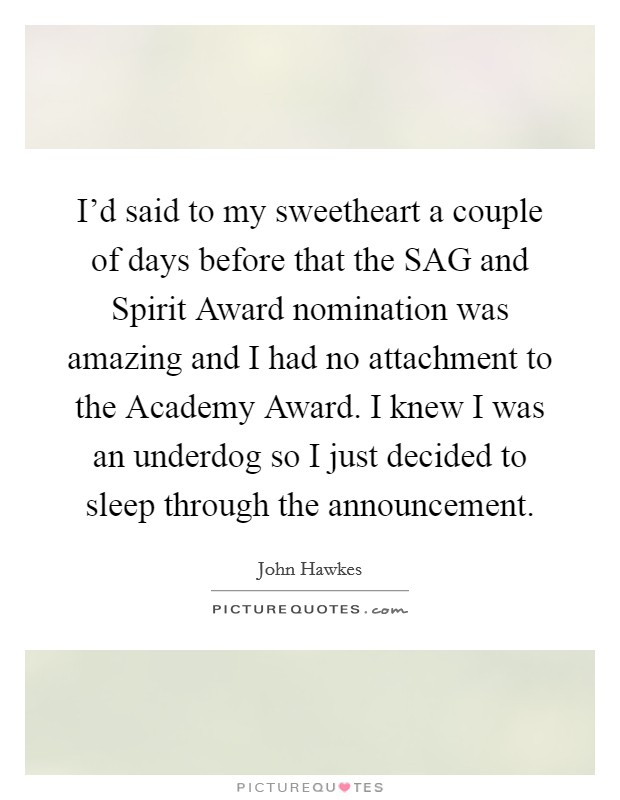 I'd said to my sweetheart a couple of days before that the SAG and Spirit Award nomination was amazing and I had no attachment to the Academy Award. I knew I was an underdog so I just decided to sleep through the announcement Picture Quote #1