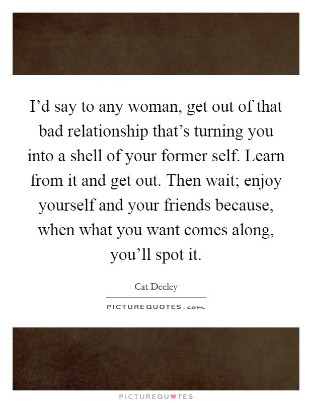 I'd say to any woman, get out of that bad relationship that's turning you into a shell of your former self. Learn from it and get out. Then wait; enjoy yourself and your friends because, when what you want comes along, you'll spot it Picture Quote #1