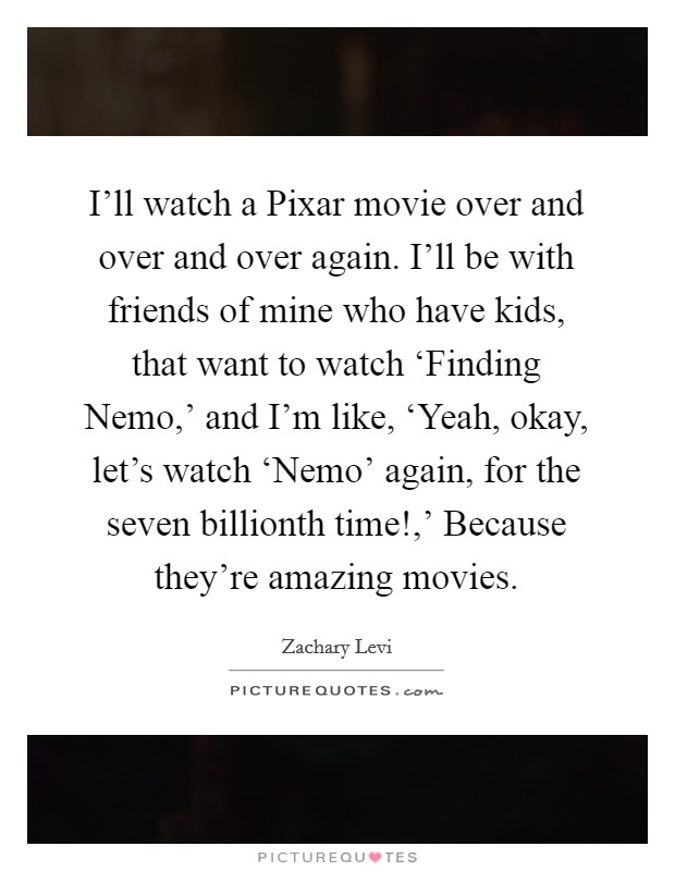 I'll watch a Pixar movie over and over and over again. I'll be with friends of mine who have kids, that want to watch 'Finding Nemo,' and I'm like, 'Yeah, okay, let's watch 'Nemo' again, for the seven billionth time!,' Because they're amazing movies Picture Quote #1
