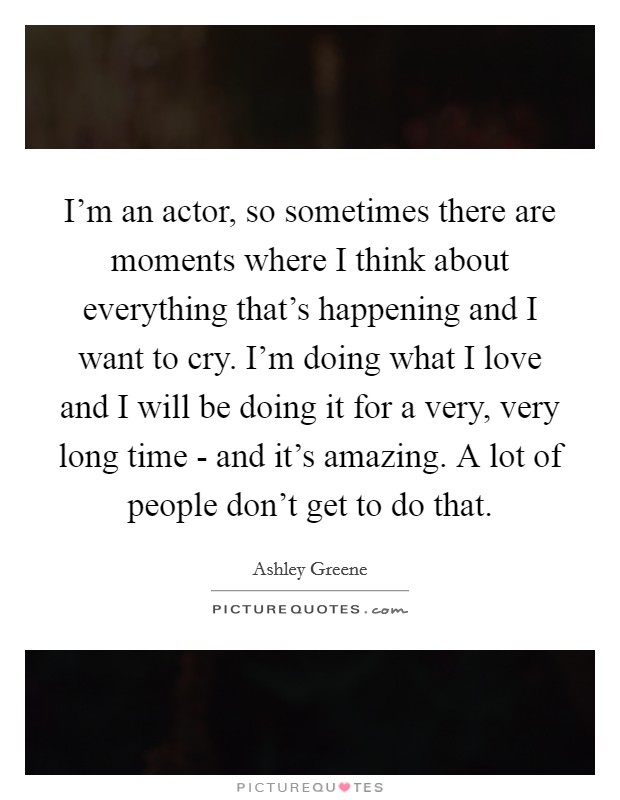 I'm an actor, so sometimes there are moments where I think about everything that's happening and I want to cry. I'm doing what I love and I will be doing it for a very, very long time - and it's amazing. A lot of people don't get to do that Picture Quote #1