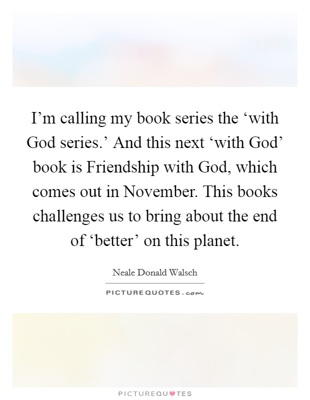 I'm calling my book series the 'with God series.' And this next 'with God' book is Friendship with God, which comes out in November. This books challenges us to bring about the end of 'better' on this planet Picture Quote #1